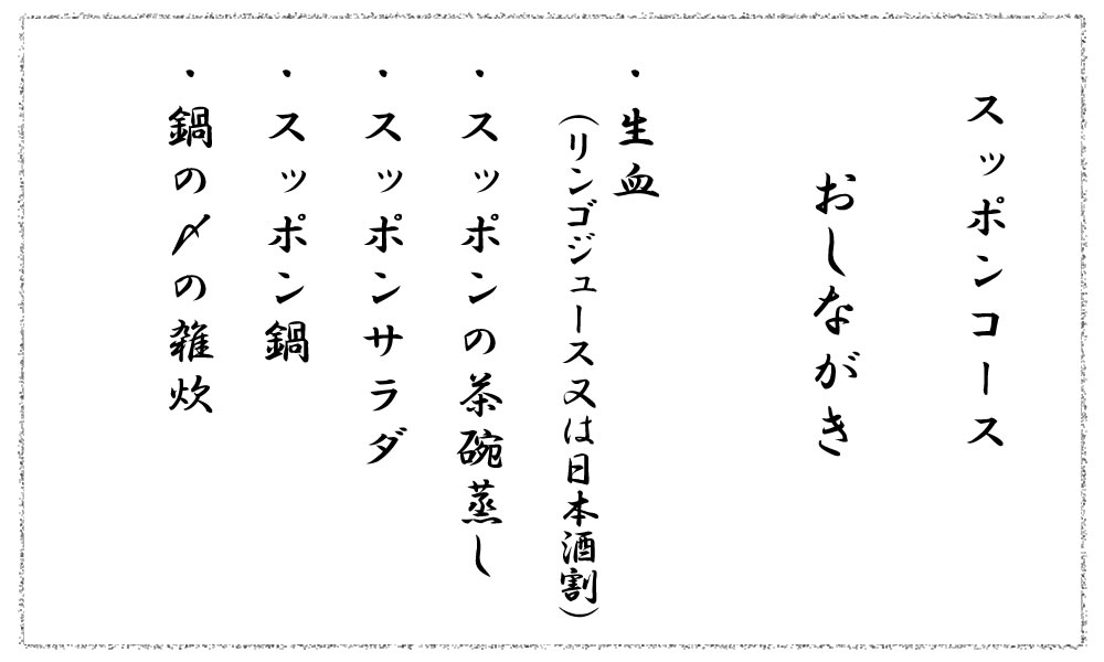 スッポンコースおしながき・生血(リンゴジュース又は日本酒割)・スッポンの茶碗蒸し・スッポンサラダ・スッポン鍋・鍋の〆の雑炊